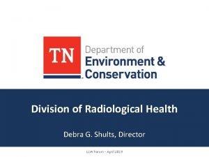 Division of Radiological Health Debra G Shults Director