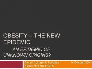OBESITY THE NEW EPIDEMIC AN EPIDEMIC OF UNKNOWN