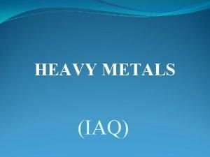 HEAVY METALS IAQ Introduction Heavy metals are toxic