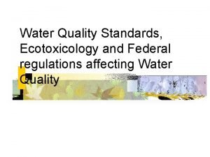 Water Quality Standards Ecotoxicology and Federal regulations affecting