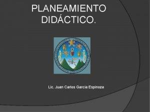 PLANEAMIENTO DIDCTICO Lic Juan Carlos Garca Espinoza Planeamiento