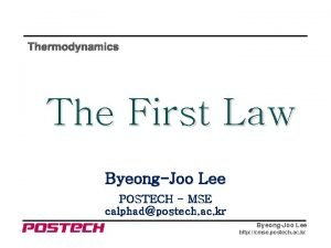 Thermodynamics The First Law ByeongJoo Lee POSTECH MSE