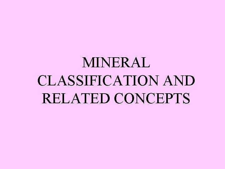 MINERAL CLASSIFICATION AND RELATED CONCEPTS Mineral Classification Mineral