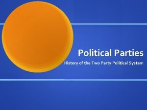 Political Parties History of the Two Party Political