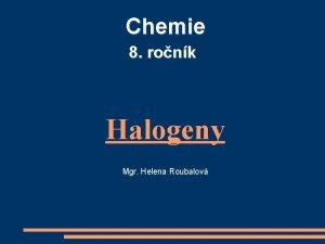Chemie 8 ronk Halogeny Mgr Helena Roubalov Halogeny