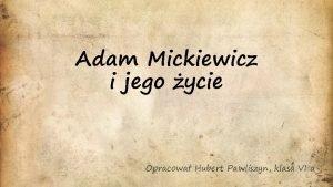 Adam Mickiewicz i jego ycie Opracowa Hubert Pawliszyn
