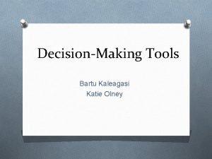 DecisionMaking Tools Bartu Kaleagasi Katie Olney Decisionmaking O