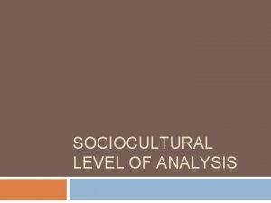 SOCIOCULTURAL LEVEL OF ANALYSIS Agenda 1 2 Sociocultural