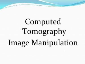 Computed Tomography Image Manipulation Image Manipulation Defined Techniques