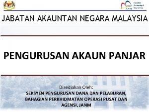 JABATAN AKAUNTAN NEGARA MALAYSIA PENGURUSAN AKAUN PANJAR Disediakan