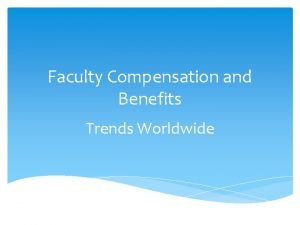 Faculty Compensation and Benefits Trends Worldwide FACULTY COMPENSATION