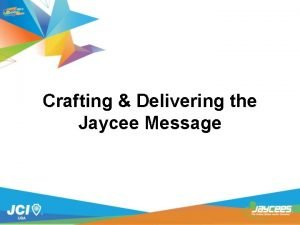 Crafting Delivering the Jaycee Message Why are we