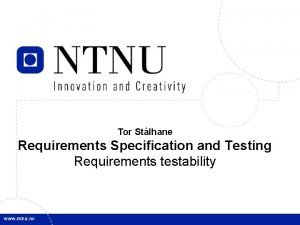 Tor Stlhane Requirements Specification and Testing Requirements testability