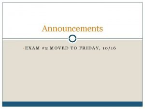 Announcements EXAM 2 MOVED TO FRIDAY 1016 What