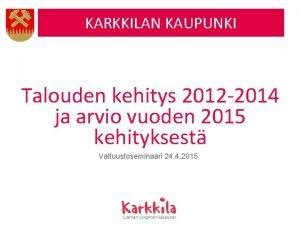 KARKKILAN KAUPUNKI Talouden kehitys 2012 2014 ja arvio