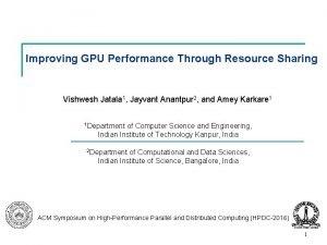 Improving GPU Performance Through Resource Sharing Vishwesh Jatala