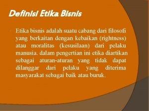 Definisi Etika Bisnis Etika bisnis adalah suatu cabang