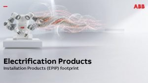 Electrification Products Installation Products EPIP footprint Installation Products
