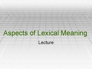 Aspects of Lexical Meaning Lecture ASPECTS OF LEXICAL