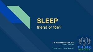 SLEEP friend or foe Presented by Dr Romina
