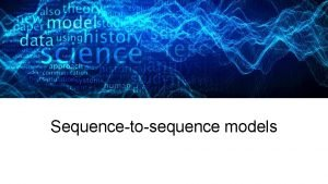 Sequencetosequence models 27 Jan 2016 Seq 2 seq