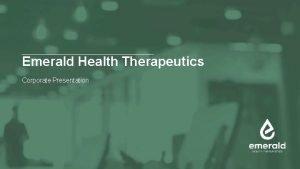 Emerald Health Therapeutics Corporate Presentation Disclaimer The statements