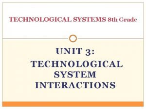 TECHNOLOGICAL SYSTEMS 8 th Grade UNIT 3 TECHNOLOGICAL