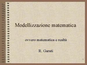 Modellizzazione matematica ovvero matematica e realt R Garuti
