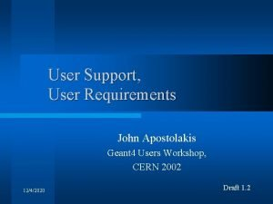 User Support User Requirements John Apostolakis Geant 4