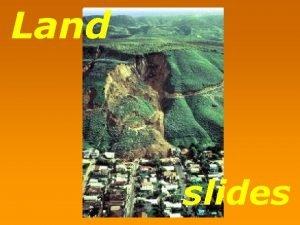 Land slides Landslide refers to the downward sliding