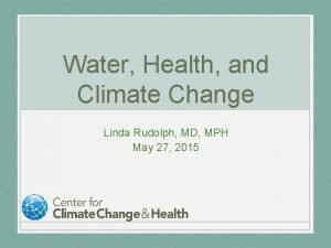 Water Health and Climate Change Linda Rudolph MD