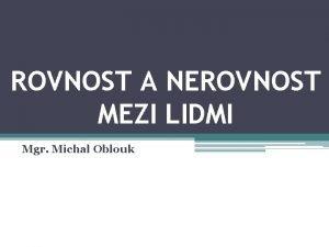 ROVNOST A NEROVNOST MEZI LIDMI Mgr Michal Oblouk