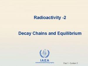 Radioactivity 2 Decay Chains and Equilibrium IAEA International