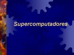 Supercomputadores Introduo Evoluo contnua de mquinas de propsito