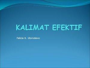 KALIMAT EFEKTIF Felicia N Utorodewo KALIMAT EFEKTIF adalah