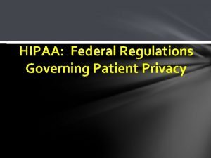 HIPAA Federal Regulations Governing Patient Privacy Why are
