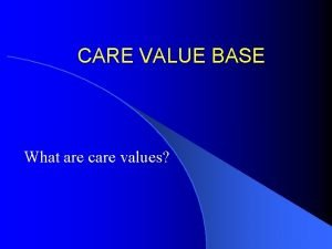 CARE VALUE BASE What are care values CARE