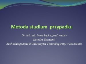 Metoda studium przypadku Dr hab in Irena cka