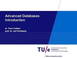 Advanced Databases Introduction dr Toon Calders prof dr