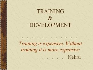 TRAINING DEVELOPMENT Training is expensive Without training it
