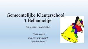 Gemeentelijke Kleuterschool t Belhameltje Guigoven Zammelen Een school