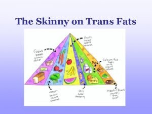 The Skinny on Trans Fats Why are Trans