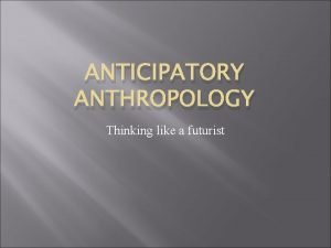 ANTICIPATORY ANTHROPOLOGY Thinking like a futurist Anticipatory Anthropology