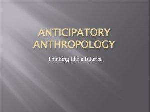 ANTICIPATORY ANTHROPOLOGY Thinking like a futurist Anticipatory Anthropology