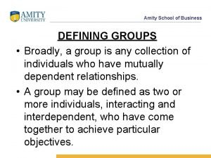 Amity School of Business DEFINING GROUPS Broadly a