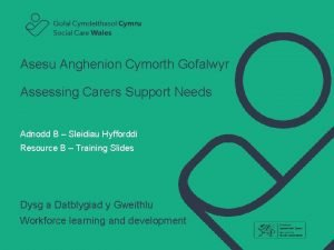 Asesu Anghenion Cymorth Gofalwyr Assessing Carers Support Needs