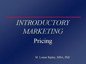 INTRODUCTORY MARKETING Pricing M Louise Ripley MBA Ph