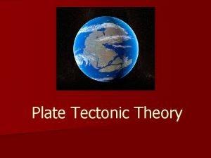 Plate Tectonic Theory Plate Tectonic Theory n Plate