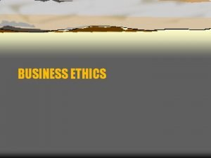 BUSINESS ETHICS What is ethics Ethics is the