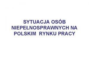 SYTUACJA OSB NIEPENOSPRAWNYCH NA POLSKIM RYNKU PRACY CO